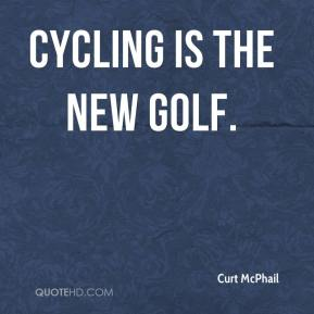 Curt McPhail - Cycling is the new golf.