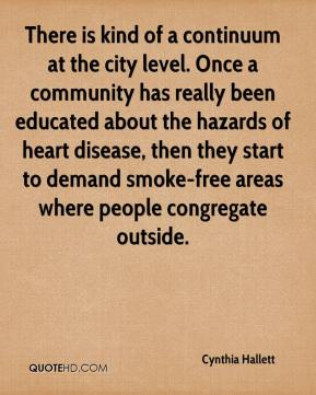 Cynthia Hallett - There is kind of a continuum at the city level. Once a community has really been educated about the hazards of heart disease, then they start to demand smoke-free areas where people congregate outside.