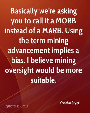 Cynthia Pryor - Basically we're asking you to call it a MORB instead of a MARB. Using the term mining advancement implies a bias. I believe mining oversight would be more suitable.