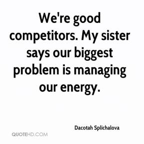Dacotah Splichalova - We're good competitors. My sister says our biggest problem is managing our energy.