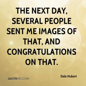 Dale Hubert - The next day, several people sent me images of that, and congratulations on that.