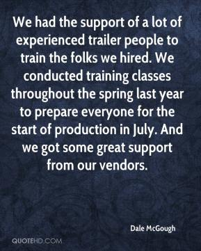 We had the support of a lot of experienced trailer people to train the folks we hired. We conducted training classes throughout the spring last year to prepare everyone for the start of production in July. And we got some great support from our vendors.