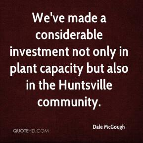 We've made a considerable investment not only in plant capacity but also in the Huntsville community.