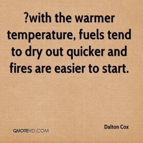 Dalton Cox - ?with the warmer temperature, fuels tend to dry out quicker and fires are easier to start.