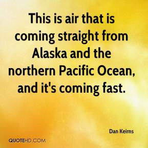 Dan Keirns - This is air that is coming straight from Alaska and the northern Pacific Ocean, and it's coming fast.