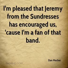 Dan Mecher - I'm pleased that Jeremy from the Sundresses has encouraged us, 'cause I'm a fan of that band.