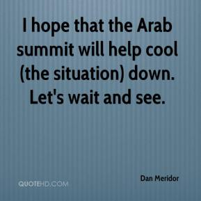 Dan Meridor - I hope that the Arab summit will help cool (the situation) down. Let's wait and see.