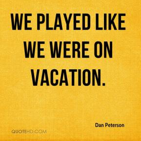 Dan Peterson - We played like we were on vacation.