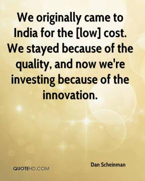 Dan Scheinman - We originally came to India for the [low] cost. We stayed because of the quality, and now we're investing because of the innovation.