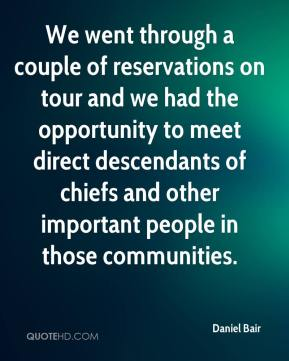 Daniel Bair - We went through a couple of reservations on tour and we had the opportunity to meet direct descendants of chiefs and other important people in those communities.