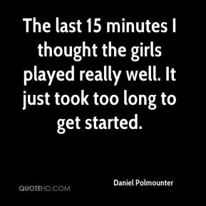 Daniel Polmounter - The last 15 minutes I thought the girls played really well. It just took too long to get started.