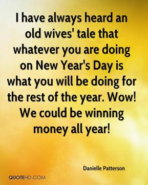 Danielle Patterson - I have always heard an old wives' tale that whatever you are doing on New Year's Day is what you will be doing for the rest of the year. Wow! We could be winning money all year!