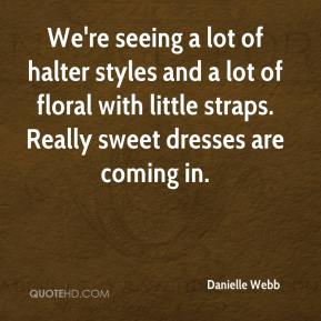 Danielle Webb - We're seeing a lot of halter styles and a lot of floral with little straps. Really sweet dresses are coming in.