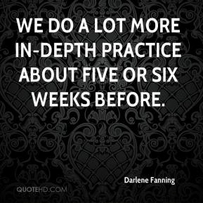 Darlene Fanning - We do a lot more in-depth practice about five or six weeks before.