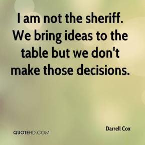 I am not the sheriff. We bring ideas to the table but we don't make those decisions.