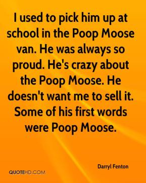 Darryl Fenton - I used to pick him up at school in the Poop Moose van. He was always so proud. He's crazy about the Poop Moose. He doesn't want me to sell it. Some of his first words were Poop Moose.