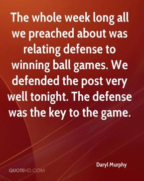Daryl Murphy - The whole week long all we preached about was relating defense to winning ball games. We defended the post very well tonight. The defense was the key to the game.
