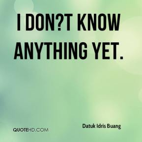 I don?t know anything yet.