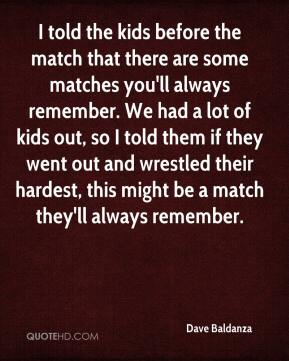 Dave Baldanza - I told the kids before the match that there are some matches you'll always remember. We had a lot of kids out, so I told them if they went out and wrestled their hardest, this might be a match they'll always remember.