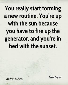 Dave Bryan - You really start forming a new routine. You're up with the sun because you have to fire up the generator, and you're in bed with the sunset.