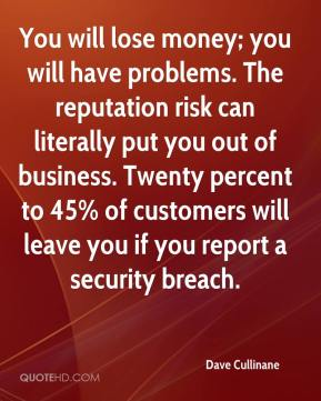 Dave Cullinane - You will lose money; you will have problems. The reputation risk can literally put you out of business. Twenty percent to 45% of customers will leave you if you report a security breach.