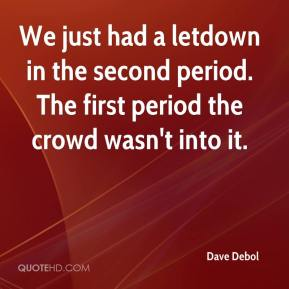 Dave Debol - We just had a letdown in the second period. The first period the crowd wasn't into it.