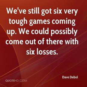 Dave Debol - We've still got six very tough games coming up. We could possibly come out of there with six losses.