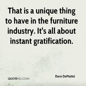 Dave DeMattei - That is a unique thing to have in the furniture industry. It's all about instant gratification.