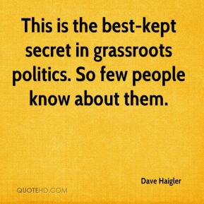 Dave Haigler - This is the best-kept secret in grassroots politics. So few people know about them.