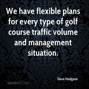 Dave Hodgson - We have flexible plans for every type of golf course traffic volume and management situation.