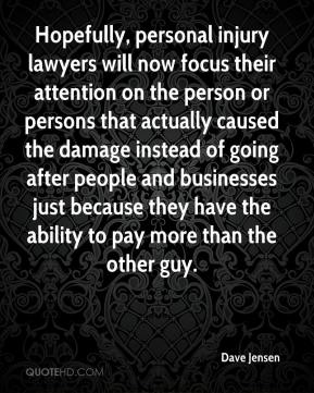 Dave Jensen - Hopefully, personal injury lawyers will now focus their attention on the person or persons that actually caused the damage instead of going after people and businesses just because they have the ability to pay more than the other guy.