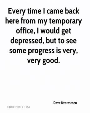 Dave Kvernstoen - Every time I came back here from my temporary office, I would get depressed, but to see some progress is very, very good.