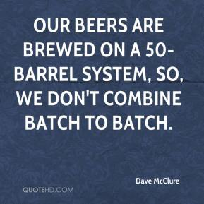 Dave McClure - Our beers are brewed on a 50-barrel system, so, we don't combine batch to batch.