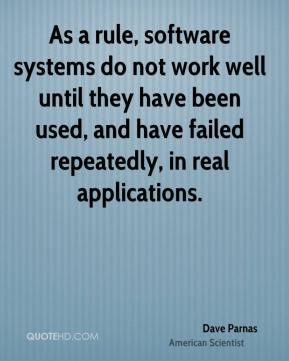 Dave Parnas - As a rule, software systems do not work well until they have been used, and have failed repeatedly, in real applications.