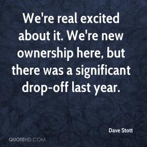 Dave Stott - We're real excited about it. We're new ownership here, but there was a significant drop-off last year.