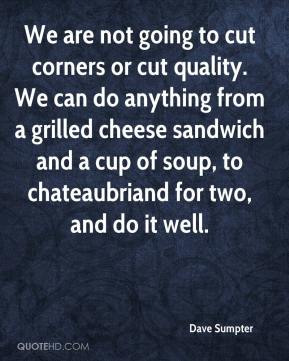 Dave Sumpter - We are not going to cut corners or cut quality. We can do anything from a grilled cheese sandwich and a cup of soup, to chateaubriand for two, and do it well.