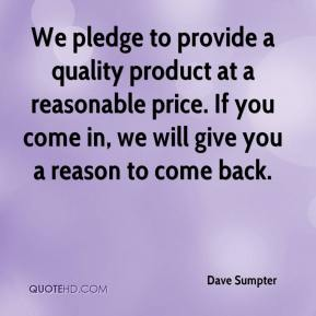 Dave Sumpter - We pledge to provide a quality product at a reasonable price. If you come in, we will give you a reason to come back.