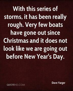 Dave Yarger - With this series of storms, it has been really rough. Very few boats have gone out since Christmas and it does not look like we are going out before New Year's Day.