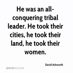 David Ashworth - He was an all-conquering tribal leader. He took their cities, he took their land, he took their women.