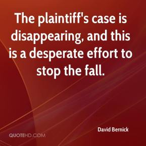 David Bernick - The plaintiff's case is disappearing, and this is a desperate effort to stop the fall.