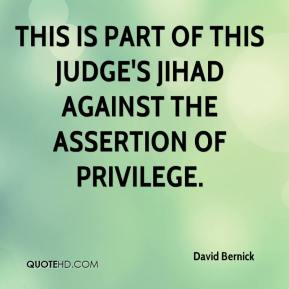 David Bernick - This is part of this judge's jihad against the assertion of privilege.