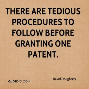 David Dougherty - There are tedious procedures to follow before granting one patent.