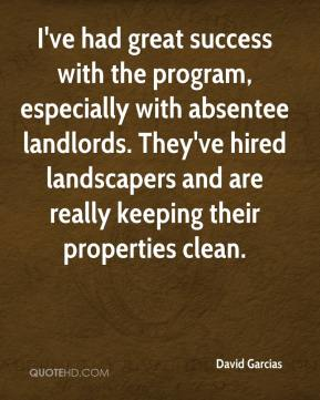 David Garcias - I've had great success with the program, especially with absentee landlords. They've hired landscapers and are really keeping their properties clean.