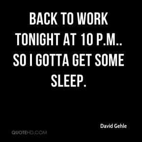 David Gehle - Back to work tonight at 10 p.m.. So I gotta get some sleep.