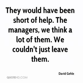 They would have been short of help. The managers, we think a lot of them. We couldn't just leave them.