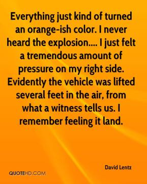 David Lentz - Everything just kind of turned an orange-ish color. I never heard the explosion.... I just felt a tremendous amount of pressure on my right side. Evidently the vehicle was lifted several feet in the air, from what a witness tells us. I remember feeling it land.