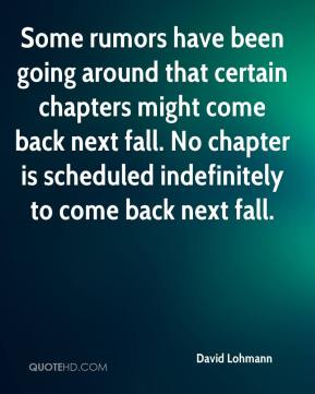 David Lohmann - Some rumors have been going around that certain chapters might come back next fall. No chapter is scheduled indefinitely to come back next fall.