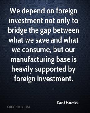 David Marchick - We depend on foreign investment not only to bridge the gap between what we save and what we consume, but our manufacturing base is heavily supported by foreign investment.