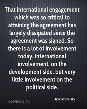 David Mozersky - That international engagement which was so critical to attaining the agreement has largely dissipated since the agreement was signed. So there is a lot of involvement today, international involvement, on the development side, but very little involvement on the political side.