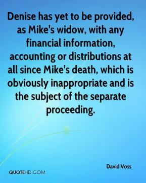 David Voss - Denise has yet to be provided, as Mike's widow, with any financial information, accounting or distributions at all since Mike's death, which is obviously inappropriate and is the subject of the separate proceeding.